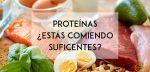 Proteínas: probablemente estés consumiendo menos de lo necesario